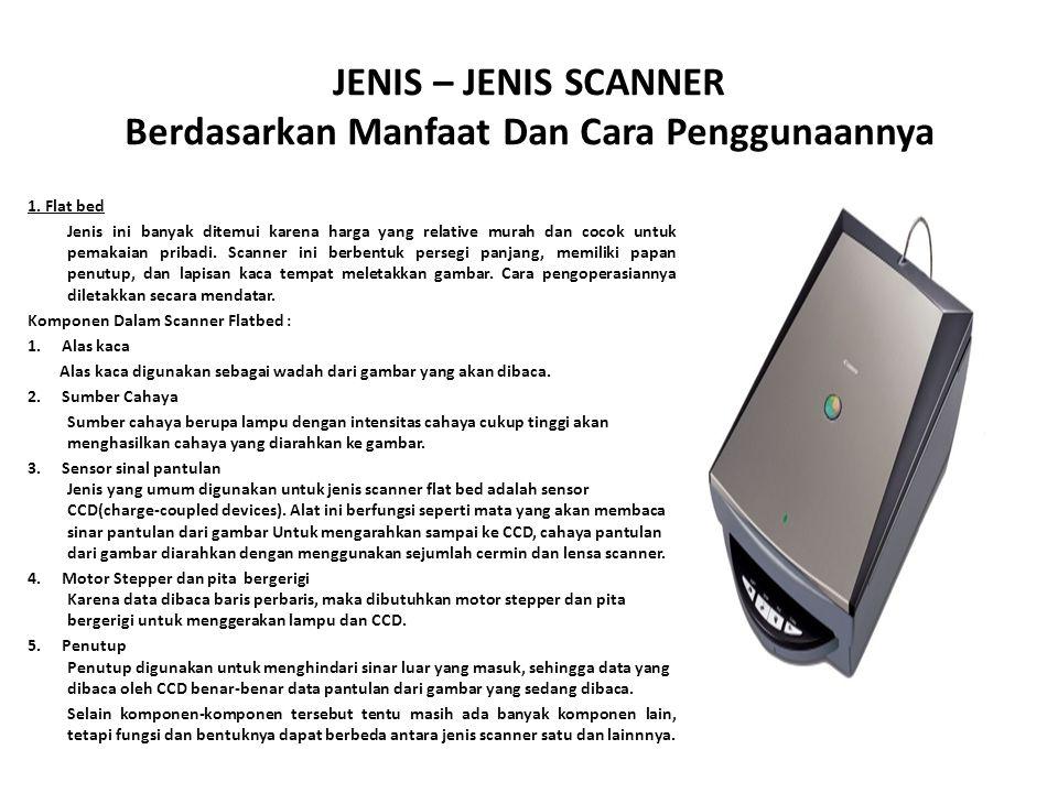 JENIS – JENIS SCANNER Berdasarkan Manfaat Dan Cara Penggunaannya 1. Flat bed Jenis ini banyak ditemui karena harga yang relative murah dan cocok untuk