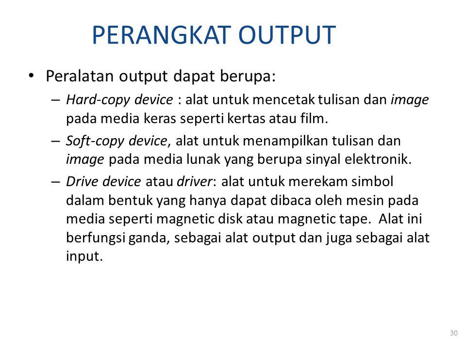 PERANGKAT OUTPUT Peralatan output dapat berupa: – Hard-copy device : alat untuk mencetak tulisan dan image pada media keras seperti kertas atau film.