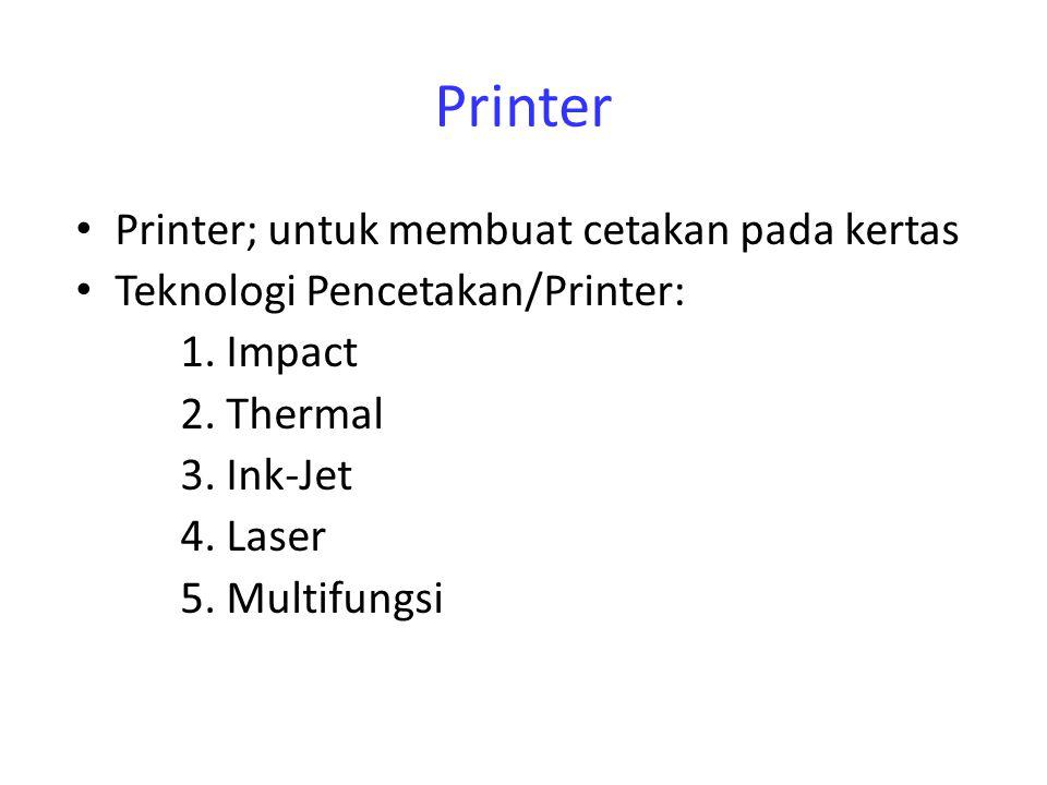Printer Printer; untuk membuat cetakan pada kertas Teknologi Pencetakan/Printer: 1. Impact 2. Thermal 3. Ink-Jet 4. Laser 5. Multifungsi