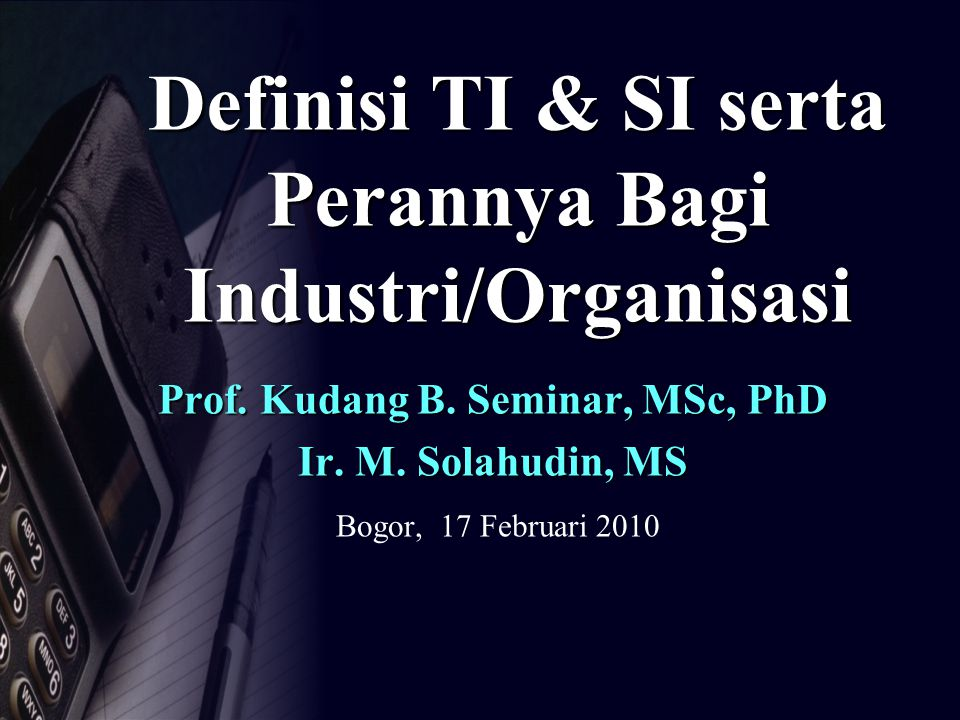 Definisi TI & SI serta Perannya Bagi Industri/Organisasi Prof. Kudang B. Seminar, MSc, PhD Ir. M. Solahudin, MS Bogor, 17 Februari 2010