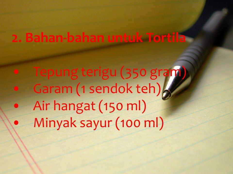 2. Bahan-bahan untuk Tortila Tepung terigu (350 gram) Garam (1 sendok teh) Air hangat (150 ml) Minyak sayur (100 ml)