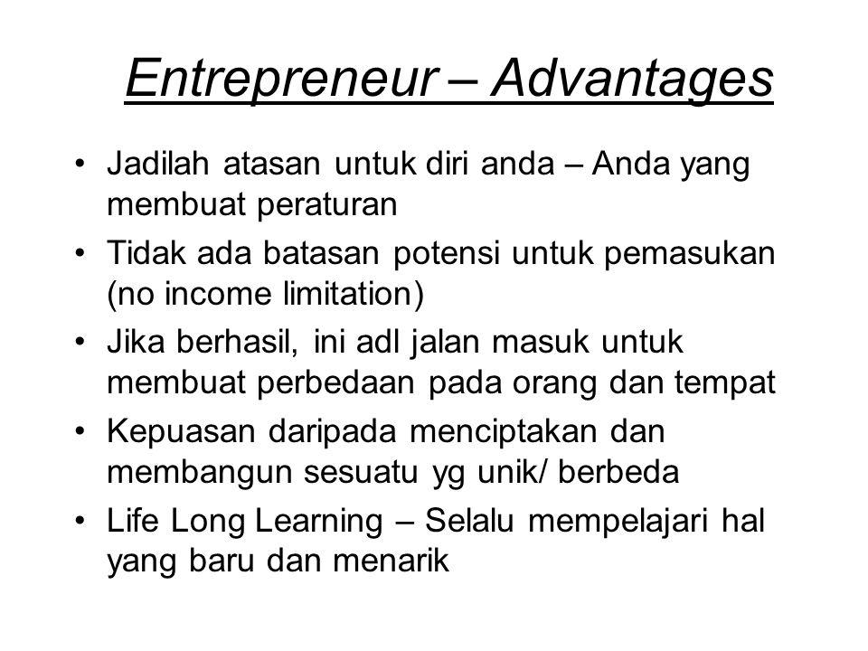 Entrepreneur – Advantages Jadilah atasan untuk diri anda – Anda yang membuat peraturan Tidak ada batasan potensi untuk pemasukan (no income limitation) Jika berhasil, ini adl jalan masuk untuk membuat perbedaan pada orang dan tempat Kepuasan daripada menciptakan dan membangun sesuatu yg unik/ berbeda Life Long Learning – Selalu mempelajari hal yang baru dan menarik