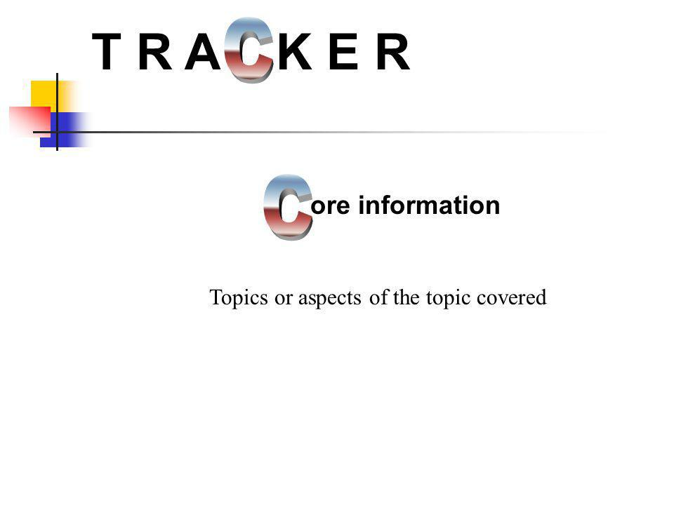 ore information T R A K E R Topics or aspects of the topic covered