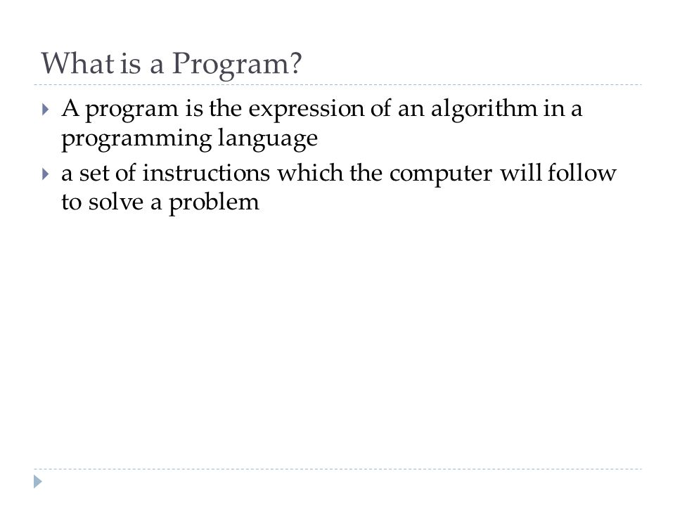 What is a Program?  A program is the expression of an algorithm in a programming language  a set of instructions which the computer will follow to s