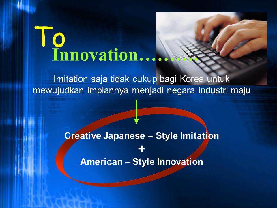 Innovation………. Imitation saja tidak cukup bagi Korea untuk mewujudkan impiannya menjadi negara industri maju Creative Japanese – Style Imitation + Ame