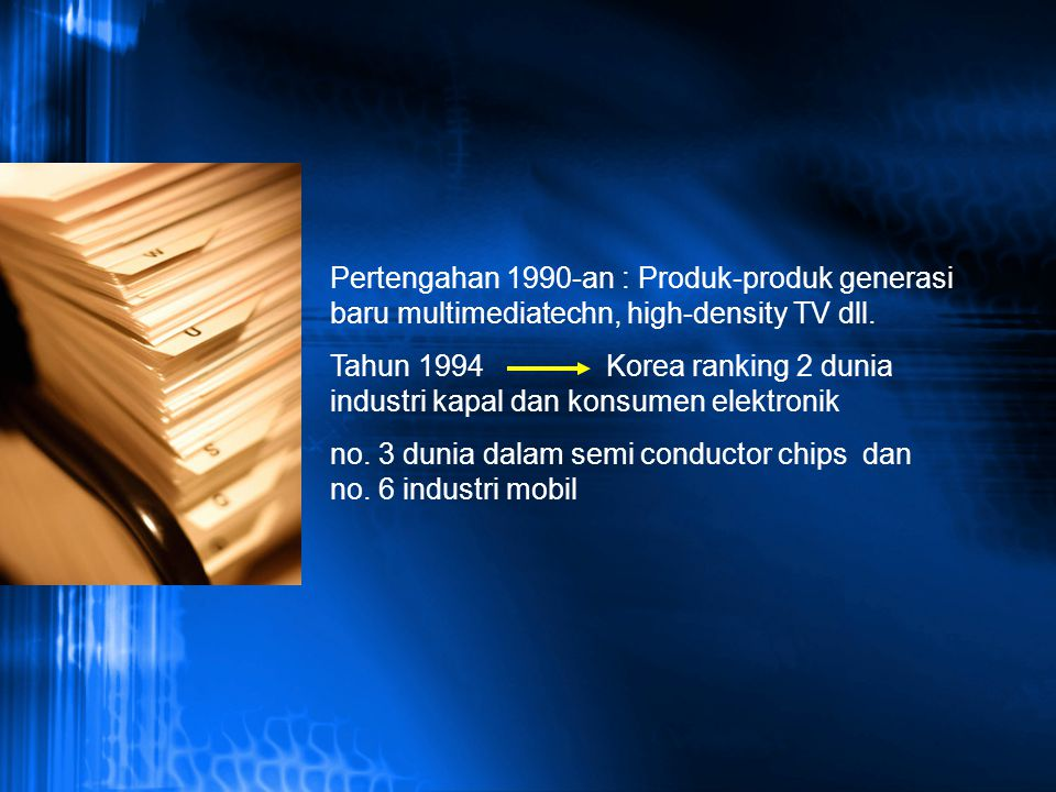 Pertengahan 1990-an : Produk-produk generasi baru multimediatechn, high-density TV dll. Tahun 1994 Korea ranking 2 dunia industri kapal dan konsumen e