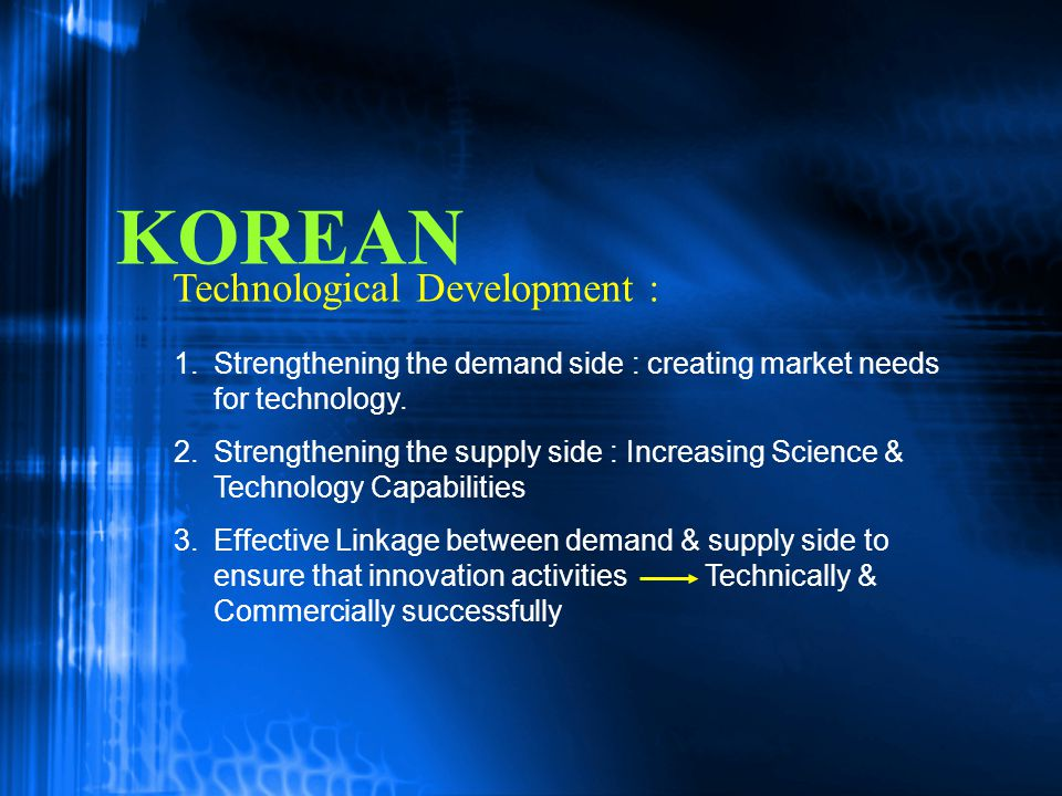 KOREAN 1. 1.Strengthening the demand side : creating market needs for technology. 2. 2.Strengthening the supply side : Increasing Science & Technology