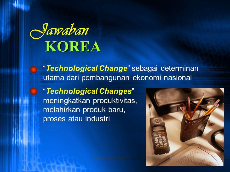 """KOREA """"Technological Change"""" sebagai determinan utama dari pembangunan ekonomi nasional """"Technological Changes"""" meningkatkan produktivitas, melahirkan"""