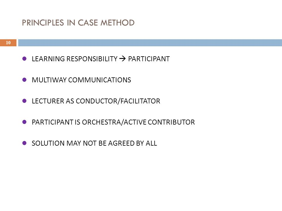 PRINCIPLES IN CASE METHOD 10 LEARNING RESPONSIBILITY  PARTICIPANT MULTIWAY COMMUNICATIONS LECTURER AS CONDUCTOR/FACILITATOR PARTICIPANT IS ORCHESTRA/ACTIVE CONTRIBUTOR SOLUTION MAY NOT BE AGREED BY ALL