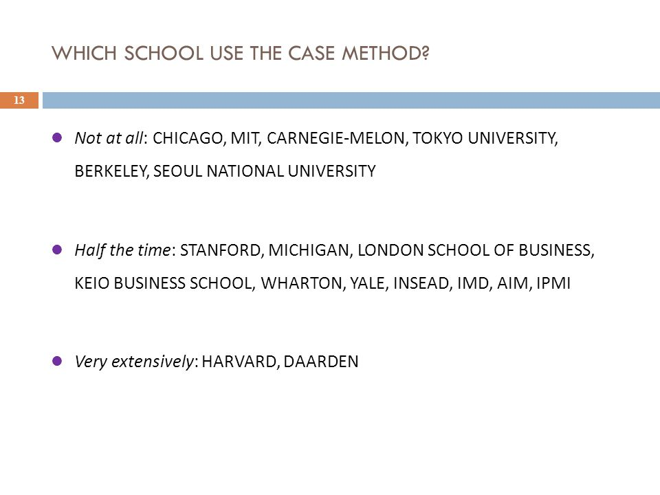 WHICH SCHOOL USE THE CASE METHOD? 13 Not at all: CHICAGO, MIT, CARNEGIE-MELON, TOKYO UNIVERSITY, BERKELEY, SEOUL NATIONAL UNIVERSITY Half the time: ST