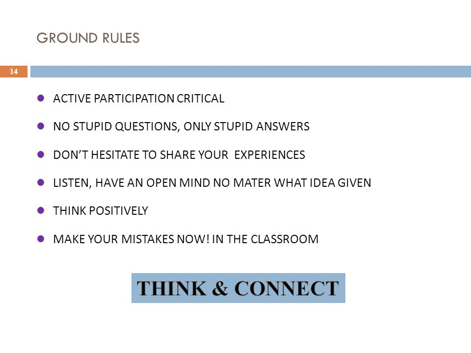 GROUND RULES 14 ACTIVE PARTICIPATION CRITICAL NO STUPID QUESTIONS, ONLY STUPID ANSWERS DON'T HESITATE TO SHARE YOUR EXPERIENCES LISTEN, HAVE AN OPEN M