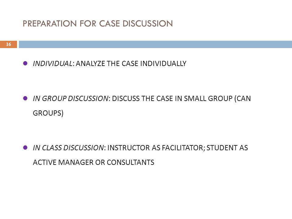 PREPARATION FOR CASE DISCUSSION 16 INDIVIDUAL: ANALYZE THE CASE INDIVIDUALLY IN GROUP DISCUSSION: DISCUSS THE CASE IN SMALL GROUP (CAN GROUPS) IN CLASS DISCUSSION: INSTRUCTOR AS FACILITATOR; STUDENT AS ACTIVE MANAGER OR CONSULTANTS