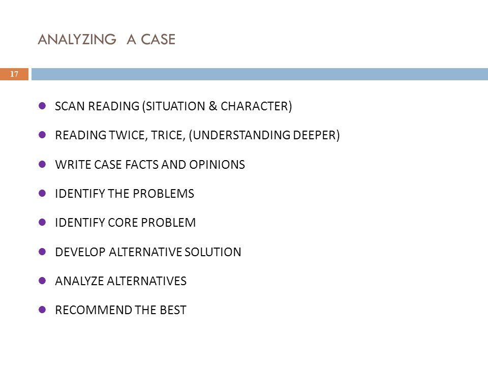 ANALYZING A CASE 17 SCAN READING (SITUATION & CHARACTER) READING TWICE, TRICE, (UNDERSTANDING DEEPER) WRITE CASE FACTS AND OPINIONS IDENTIFY THE PROBL