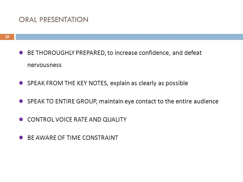 ORAL PRESENTATION 19 BE THOROUGHLY PREPARED, to increase confidence, and defeat nervousness SPEAK FROM THE KEY NOTES, explain as clearly as possible SPEAK TO ENTIRE GROUP, maintain eye contact to the entire audience CONTROL VOICE RATE AND QUALITY BE AWARE OF TIME CONSTRAINT