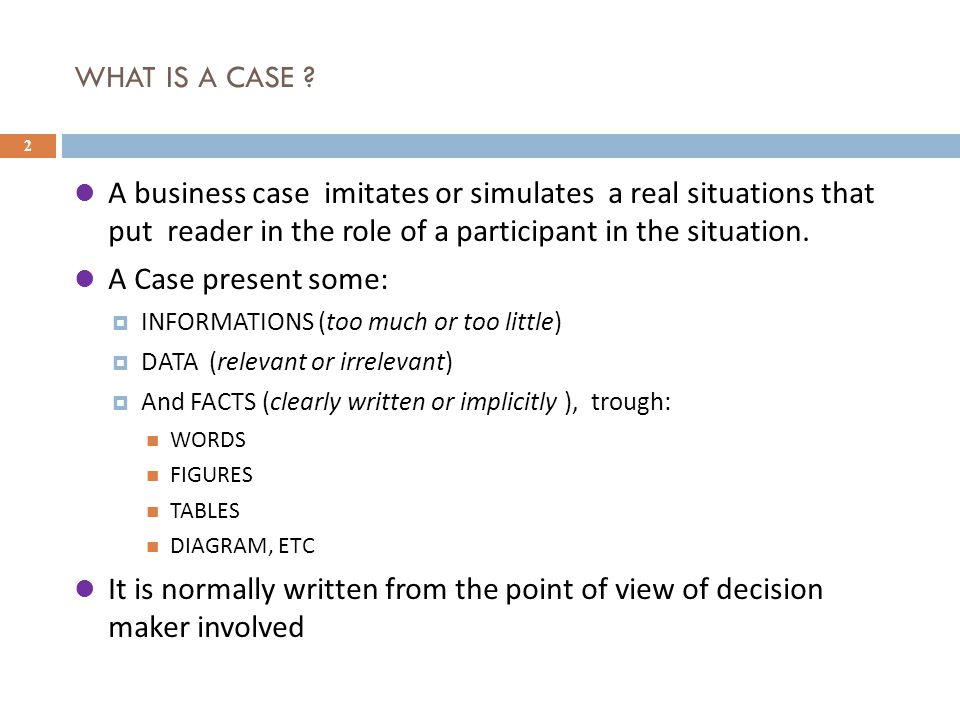WHAT IS A CASE ? 2 A business case imitates or simulates a real situations that put reader in the role of a participant in the situation. A Case prese