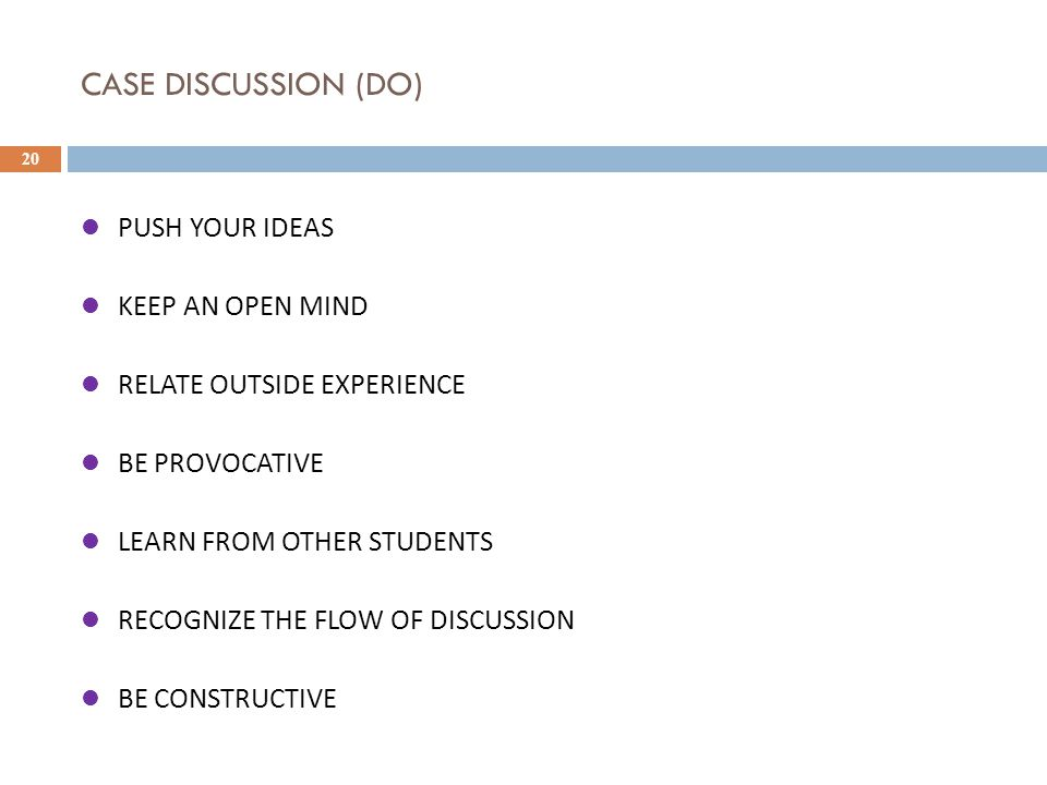 CASE DISCUSSION (DO) 20 PUSH YOUR IDEAS KEEP AN OPEN MIND RELATE OUTSIDE EXPERIENCE BE PROVOCATIVE LEARN FROM OTHER STUDENTS RECOGNIZE THE FLOW OF DISCUSSION BE CONSTRUCTIVE