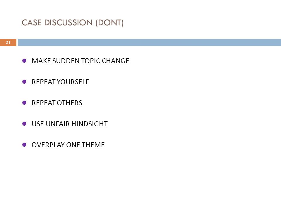 CASE DISCUSSION (DONT) 21 MAKE SUDDEN TOPIC CHANGE REPEAT YOURSELF REPEAT OTHERS USE UNFAIR HINDSIGHT OVERPLAY ONE THEME