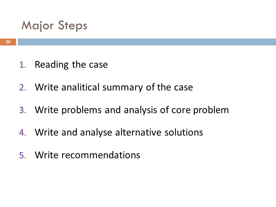 Major Steps 30 1. Reading the case 2. Write analitical summary of the case 3. Write problems and analysis of core problem 4. Write and analyse alterna