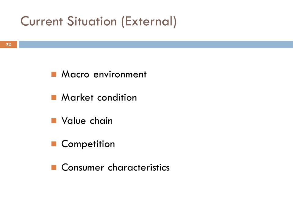 Current Situation (External) 32 Macro environment Market condition Value chain Competition Consumer characteristics
