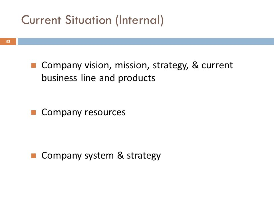 Current Situation (Internal) 33 Company vision, mission, strategy, & current business line and products Company resources Company system & strategy
