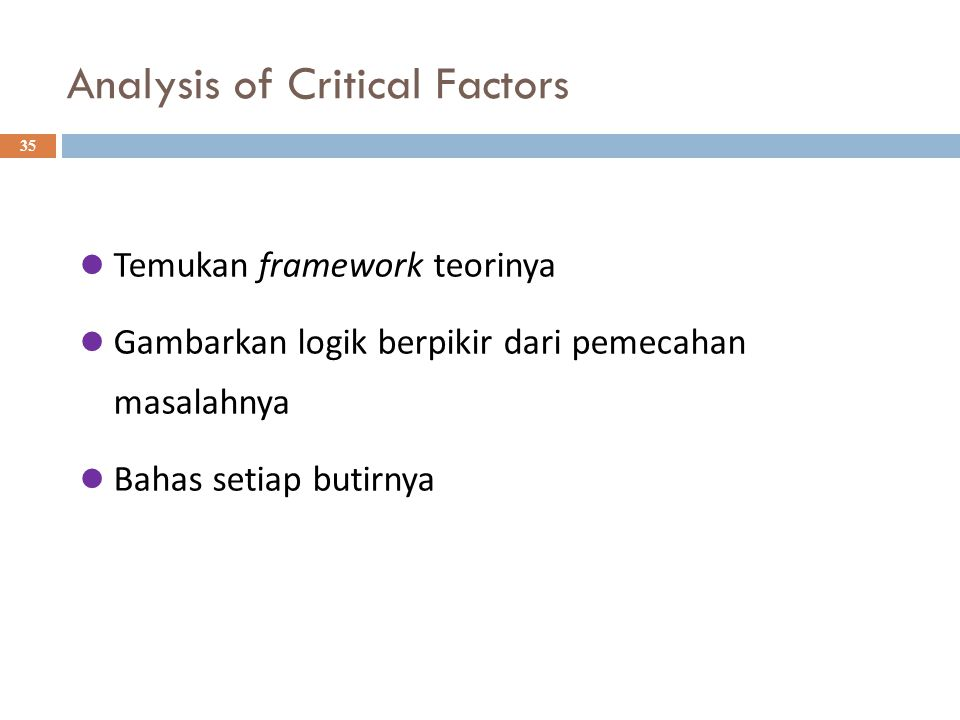 Analysis of Critical Factors 35 Temukan framework teorinya Gambarkan logik berpikir dari pemecahan masalahnya Bahas setiap butirnya