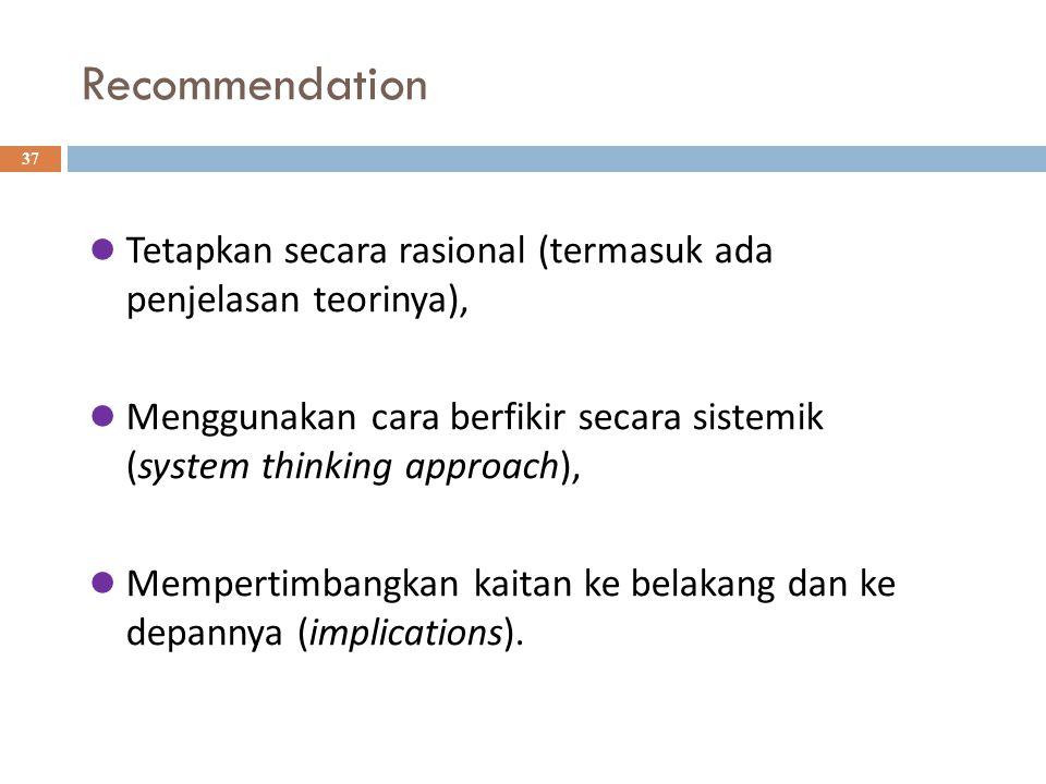 Recommendation 37 Tetapkan secara rasional (termasuk ada penjelasan teorinya), Menggunakan cara berfikir secara sistemik (system thinking approach), Mempertimbangkan kaitan ke belakang dan ke depannya (implications).