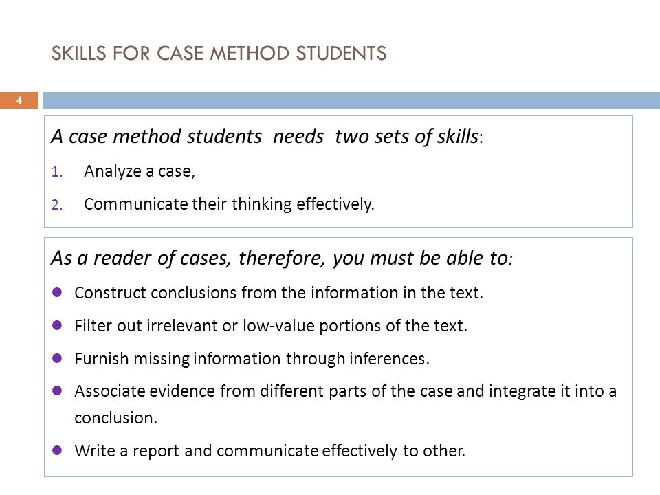 SKILLS FOR CASE METHOD STUDENTS 4 A case method students needs two sets of skills : 1. Analyze a case, 2. Communicate their thinking effectively. As a