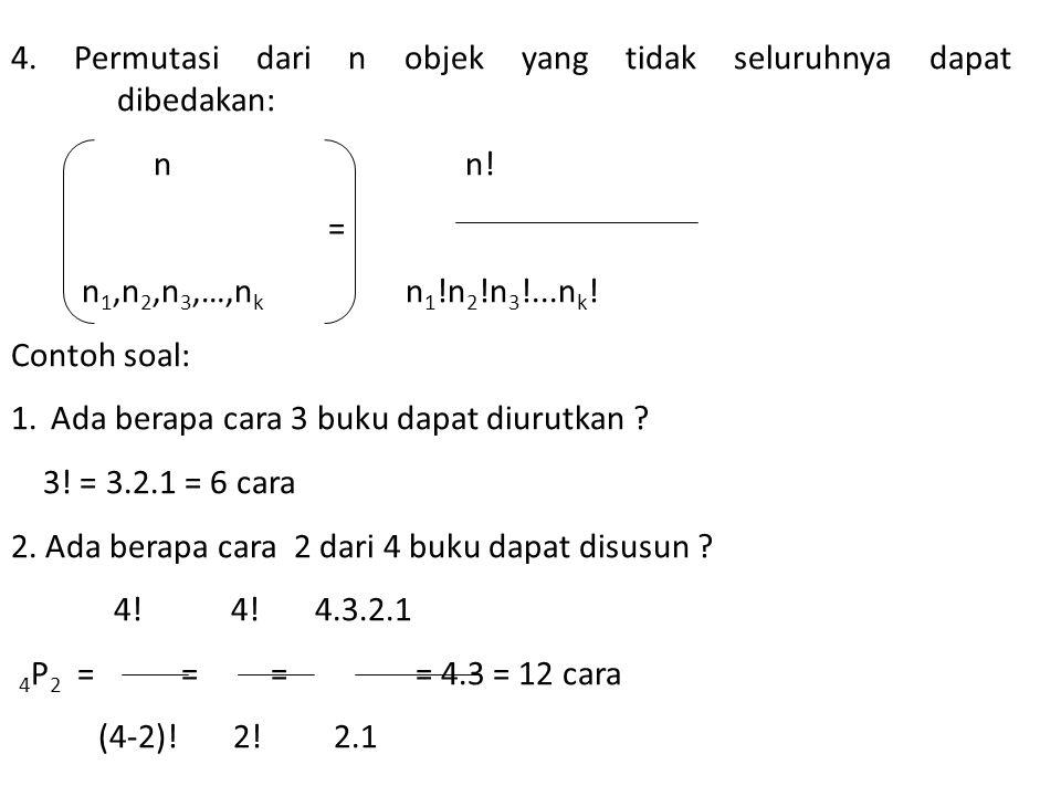 4. Permutasi dari n objek yang tidak seluruhnya dapat dibedakan: n n! = n 1,n 2,n 3,…,n k n 1 !n 2 !n 3 !...n k ! Contoh soal: 1.Ada berapa cara 3 buk