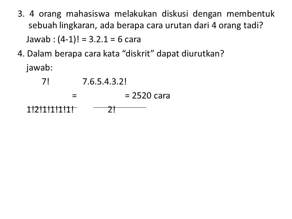 3. 4 orang mahasiswa melakukan diskusi dengan membentuk sebuah lingkaran, ada berapa cara urutan dari 4 orang tadi? Jawab : (4-1)! = 3.2.1 = 6 cara 4.