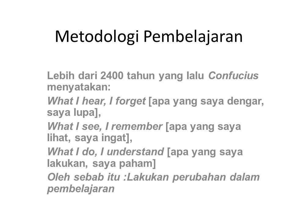 Metodologi Pembelajaran Lebih dari 2400 tahun yang lalu Confucius menyatakan: What I hear, I forget [apa yang saya dengar, saya lupa], What I see, I r