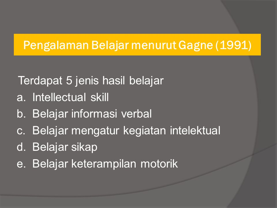 Pengalaman Belajar menurut Gagne (1991) Terdapat 5 jenis hasil belajar a.Intellectual skill b.Belajar informasi verbal c.Belajar mengatur kegiatan int