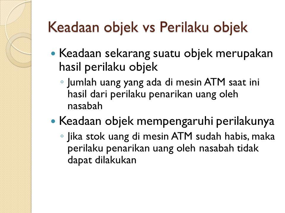 Keadaan objek vs Perilaku objek Keadaan sekarang suatu objek merupakan hasil perilaku objek ◦ Jumlah uang yang ada di mesin ATM saat ini hasil dari pe