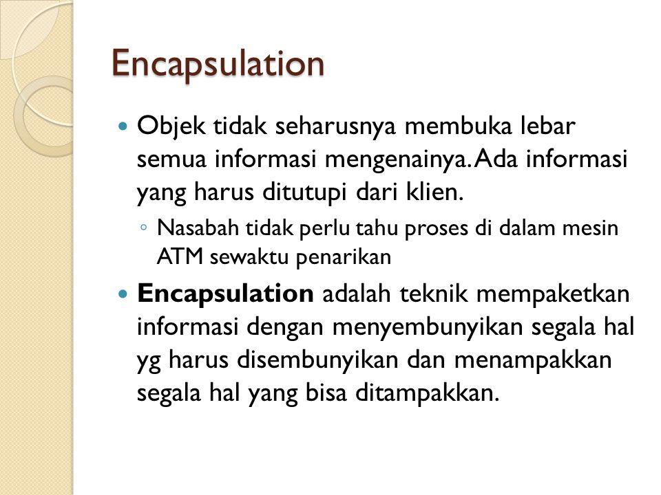 Encapsulation Objek tidak seharusnya membuka lebar semua informasi mengenainya. Ada informasi yang harus ditutupi dari klien. ◦ Nasabah tidak perlu ta