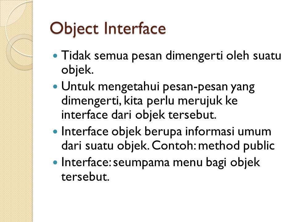 Object Interface Tidak semua pesan dimengerti oleh suatu objek. Untuk mengetahui pesan-pesan yang dimengerti, kita perlu merujuk ke interface dari obj