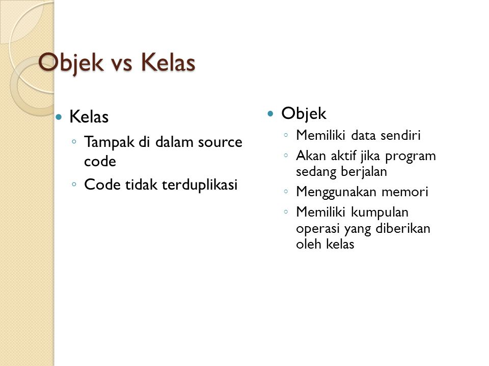 Objek vs Kelas Kelas ◦ Tampak di dalam source code ◦ Code tidak terduplikasi Objek ◦ Memiliki data sendiri ◦ Akan aktif jika program sedang berjalan ◦ Menggunakan memori ◦ Memiliki kumpulan operasi yang diberikan oleh kelas