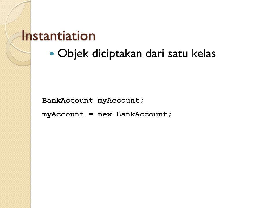 Instantiation Objek diciptakan dari satu kelas BankAccount myAccount; myAccount = new BankAccount;