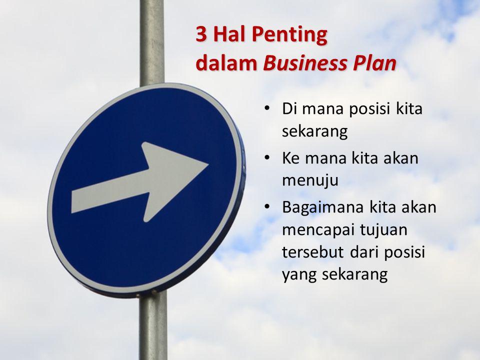 3 Hal Penting dalam Business Plan Di mana posisi kita sekarang Ke mana kita akan menuju Bagaimana kita akan mencapai tujuan tersebut dari posisi yang