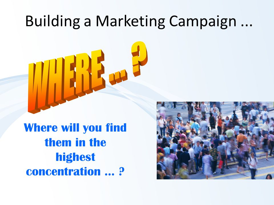 Building a Marketing Campaign... Where will you find them in the highest concentration...