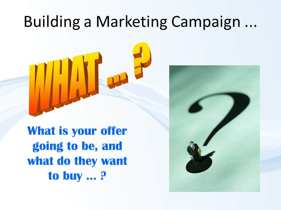 Building a Marketing Campaign... What is your offer going to be, and what do they want to buy... ?