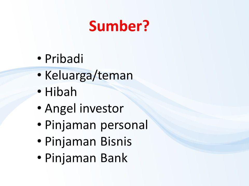 Sumber? Pribadi Keluarga/teman Hibah Angel investor Pinjaman personal Pinjaman Bisnis Pinjaman Bank