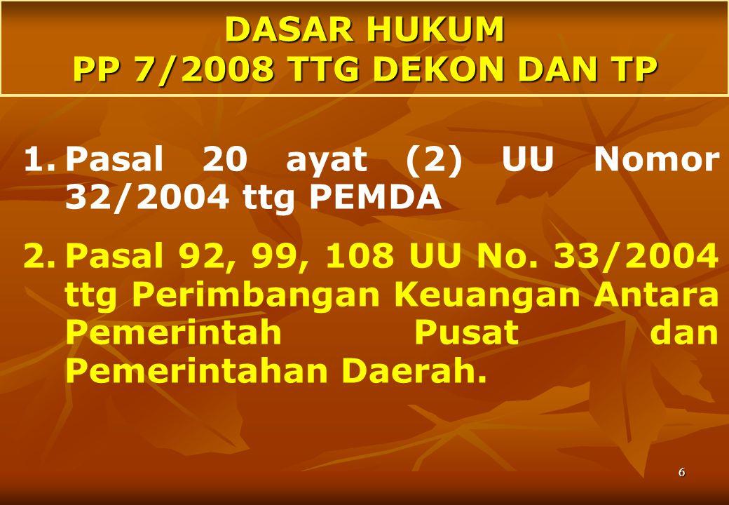 6 DASAR HUKUM PP 7/2008 TTG DEKON DAN TP 1.Pasal 20 ayat (2) UU Nomor 32/2004 ttg PEMDA 2.Pasal 92, 99, 108 UU No.