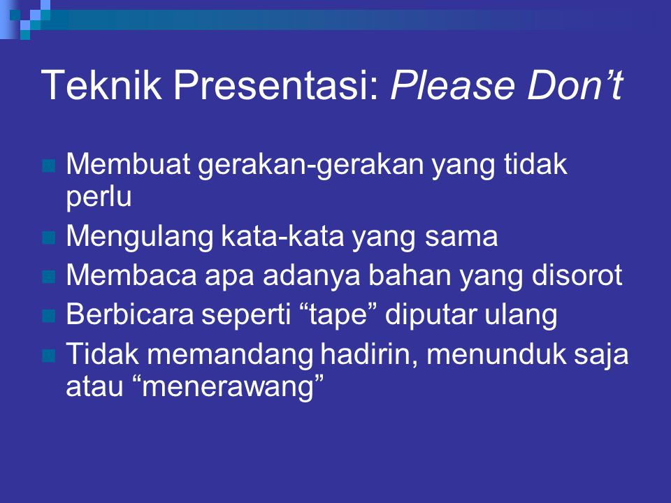 Teknik Presentasi: Please Don't Membuat gerakan-gerakan yang tidak perlu Mengulang kata-kata yang sama Membaca apa adanya bahan yang disorot Berbicara