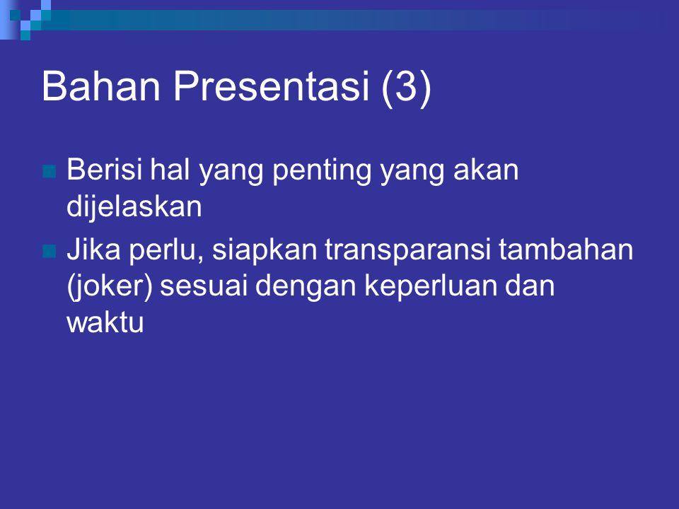 Bahan Presentasi (3) Berisi hal yang penting yang akan dijelaskan Jika perlu, siapkan transparansi tambahan (joker) sesuai dengan keperluan dan waktu