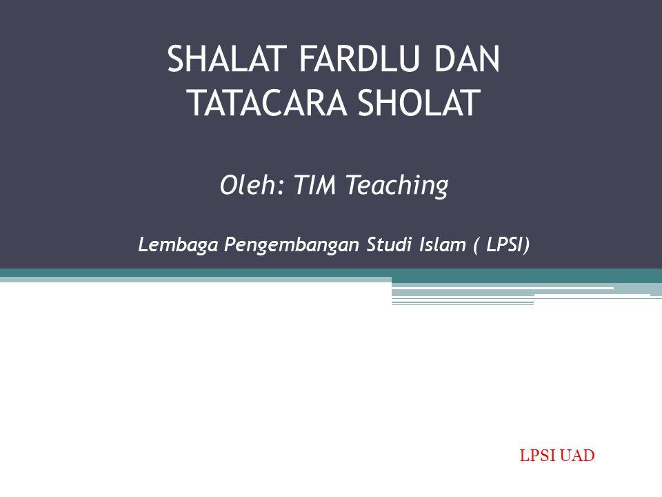 SHALAT FARDLU DAN TATACARA SHOLAT Oleh: TIM Teaching Lembaga Pengembangan Studi Islam ( LPSI) LPSI UAD