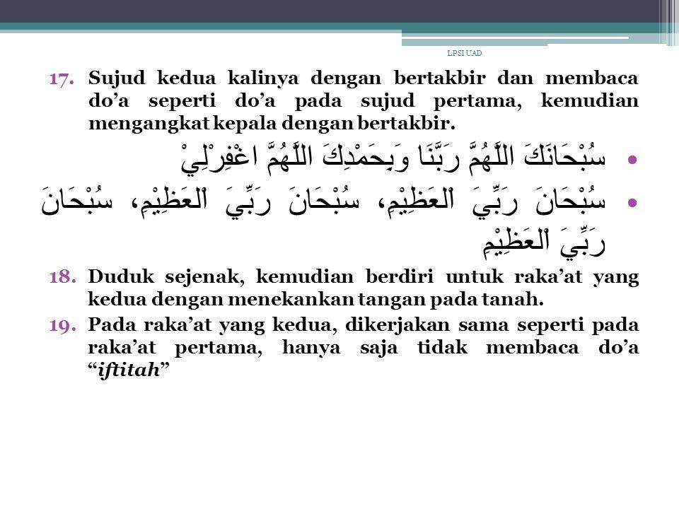 17.Sujud kedua kalinya dengan bertakbir dan membaca do'a seperti do'a pada sujud pertama, kemudian mengangkat kepala dengan bertakbir. سُبْحَانَكَ الل