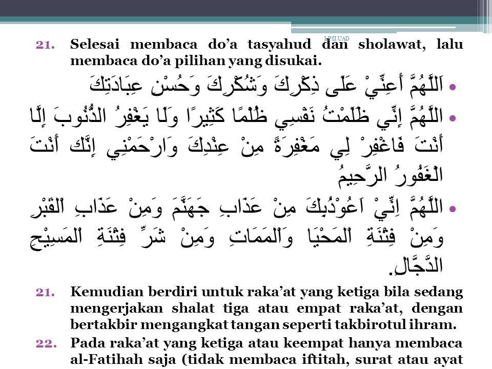 21.Selesai membaca do'a tasyahud dan sholawat, lalu membaca do'a pilihan yang disukai. اَللَّهُمَّ أَعِنِّيْ عَلَى ذِكْرِكَ وَشُكْرِكَ وَحُسْنِ عِبَاد