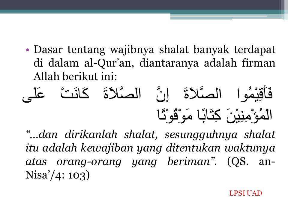 Dasar tentang wajibnya shalat banyak terdapat di dalam al-Qur'an, diantaranya adalah firman Allah berikut ini: فَأَقِيْمُوا الصَّلاَةَ إِنَّ الصَّلاَة