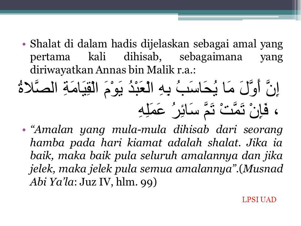 Shalat di dalam hadis dijelaskan sebagai amal yang pertama kali dihisab, sebagaimana yang diriwayatkan Annas bin Malik r.a.: إِنَّ أَوَّلَ مَا يُحَاسَ