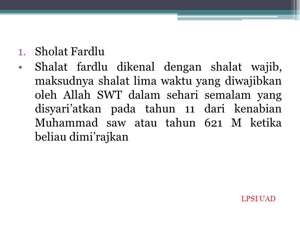 1.Sholat Fardlu Shalat fardlu dikenal dengan shalat wajib, maksudnya shalat lima waktu yang diwajibkan oleh Allah SWT dalam sehari semalam yang disyar