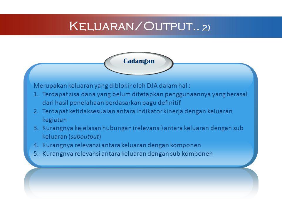 Keluara n Keluaran/Output.. 2) Cadangan Merupakan keluaran yang diblokir oleh DJA dalam hal : 1.Terdapat sisa dana yang belum ditetapkan penggunaannya